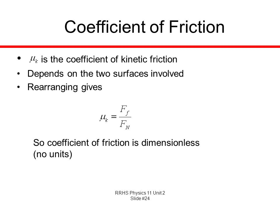RRHS Physics 11 Unit 2 Slide #24 Coefficient of Friction is the coefficient of kinetic friction Depends on the two surfaces involved Rearranging gives