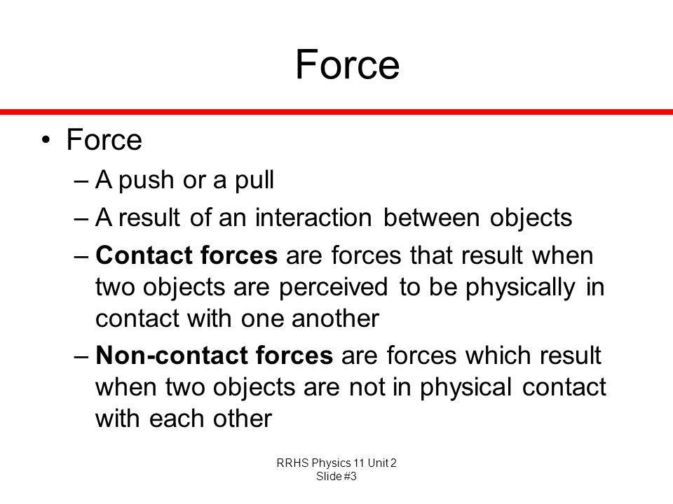 RRHS Physics 11 Unit 2 Slide #3 Force –A push or a pull –A result of an interaction between objects –Contact forces are forces that result when two ob