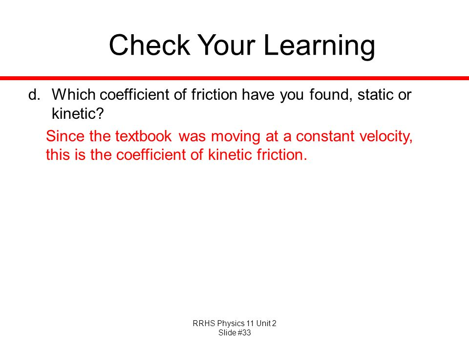 RRHS Physics 11 Unit 2 Slide #33 Check Your Learning d.Which coefficient of friction have you found, static or kinetic? Since the textbook was moving