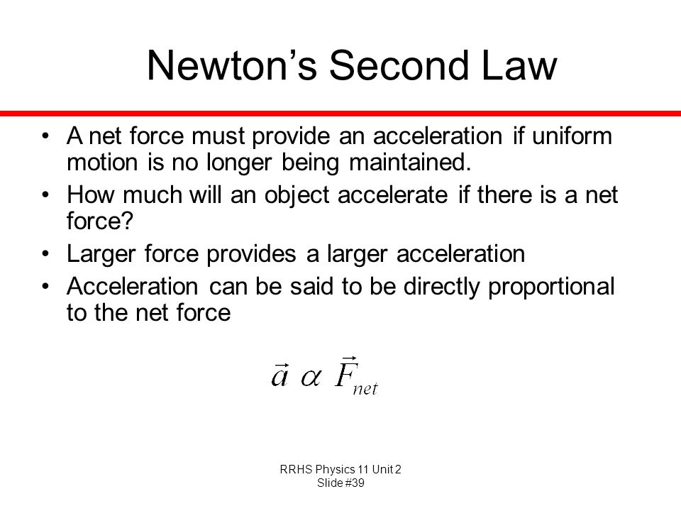 RRHS Physics 11 Unit 2 Slide #39 Newtons Second Law A net force must provide an acceleration if uniform motion is no longer being maintained. How much