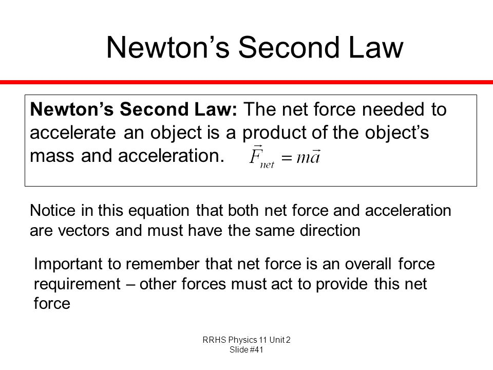 RRHS Physics 11 Unit 2 Slide #41 Newtons Second Law Newtons Second Law: The net force needed to accelerate an object is a product of the objects mass