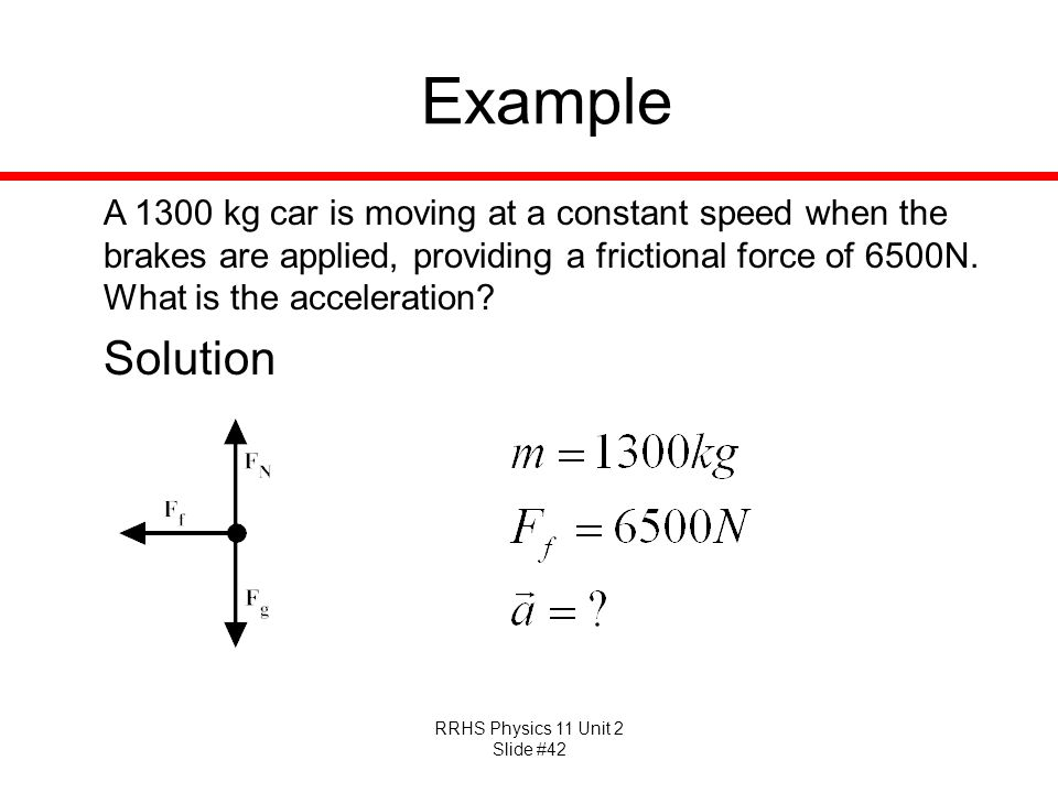 RRHS Physics 11 Unit 2 Slide #42 Example A 1300 kg car is moving at a constant speed when the brakes are applied, providing a frictional force of 6500