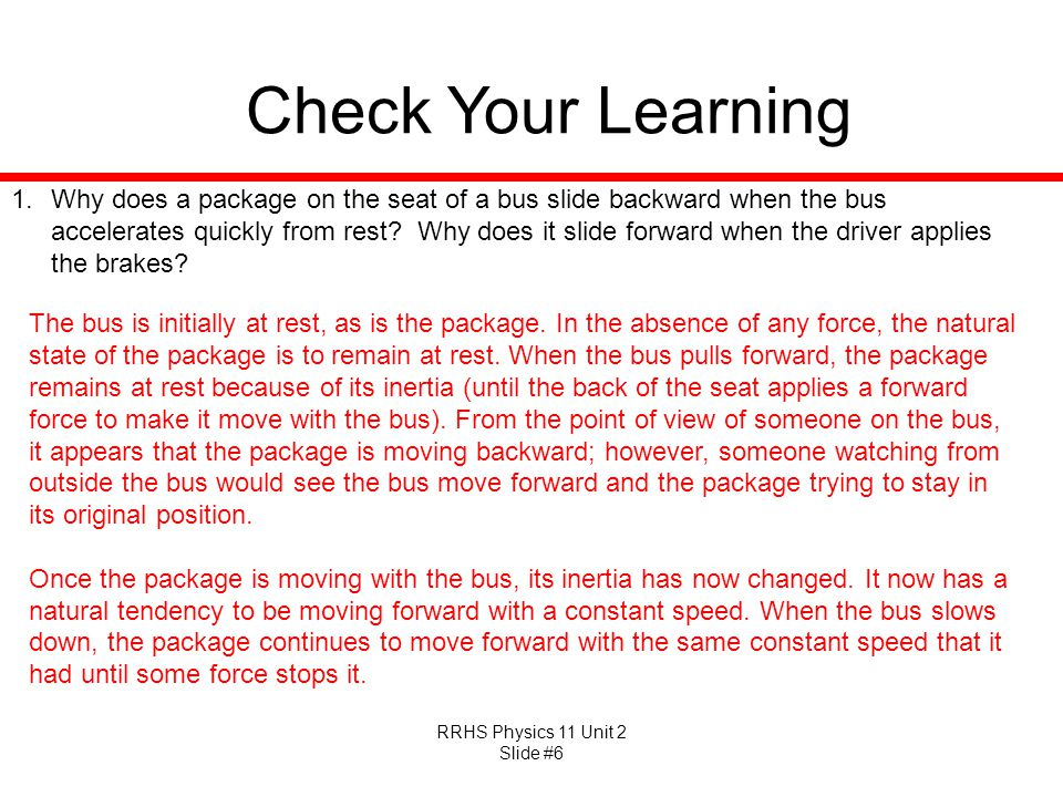 RRHS Physics 11 Unit 2 Slide #6 Check Your Learning 1.Why does a package on the seat of a bus slide backward when the bus accelerates quickly from res