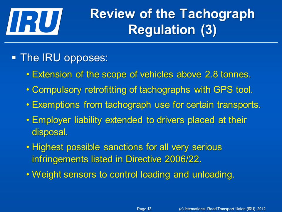 Review of the Tachograph Regulation (3) The IRU opposes: The IRU opposes: Extension of the scope of vehicles above 2.8 tonnes.Extension of the scope of vehicles above 2.8 tonnes.