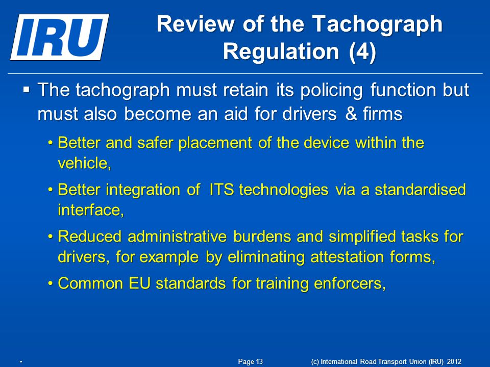 Review of the Tachograph Regulation (4) The tachograph must retain its policing function but must also become an aid for drivers & firms The tachograph must retain its policing function but must also become an aid for drivers & firms Better and safer placement of the device within the vehicle,Better and safer placement of the device within the vehicle, Better integration of ITS technologies via a standardised interface,Better integration of ITS technologies via a standardised interface, Reduced administrative burdens and simplified tasks for drivers, for example by eliminating attestation forms,Reduced administrative burdens and simplified tasks for drivers, for example by eliminating attestation forms, Common EU standards for training enforcers,Common EU standards for training enforcers, (c) International Road Transport Union (IRU) 2012 Page 13