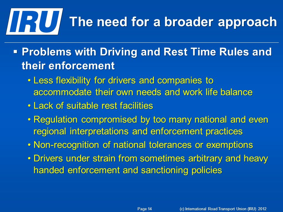 The need for a broader approach Problems with Driving and Rest Time Rules and their enforcement Problems with Driving and Rest Time Rules and their enforcement Less flexibility for drivers and companies to accommodate their own needs and work life balanceLess flexibility for drivers and companies to accommodate their own needs and work life balance Lack of suitable rest facilitiesLack of suitable rest facilities Regulation compromised by too many national and even regional interpretations and enforcement practicesRegulation compromised by too many national and even regional interpretations and enforcement practices Non-recognition of national tolerances or exemptionsNon-recognition of national tolerances or exemptions Drivers under strain from sometimes arbitrary and heavy handed enforcement and sanctioning policiesDrivers under strain from sometimes arbitrary and heavy handed enforcement and sanctioning policies (c) International Road Transport Union (IRU) 2012 Page 14