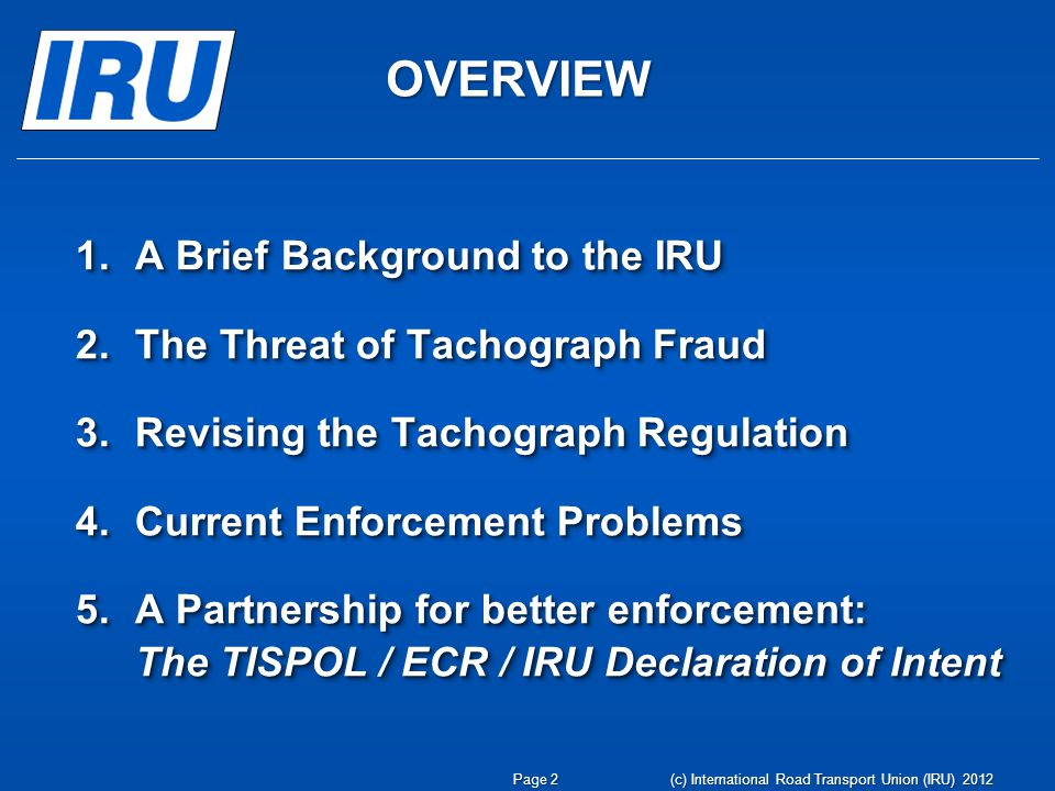 OVERVIEW 1.A Brief Background to the IRU 2.The Threat of Tachograph Fraud 3.Revising the Tachograph Regulation 4.Current Enforcement Problems 5.A Partnership for better enforcement: The TISPOL / ECR / IRU Declaration of Intent 1.A Brief Background to the IRU 2.The Threat of Tachograph Fraud 3.Revising the Tachograph Regulation 4.Current Enforcement Problems 5.A Partnership for better enforcement: The TISPOL / ECR / IRU Declaration of Intent (c) International Road Transport Union (IRU) 2012 Page 2