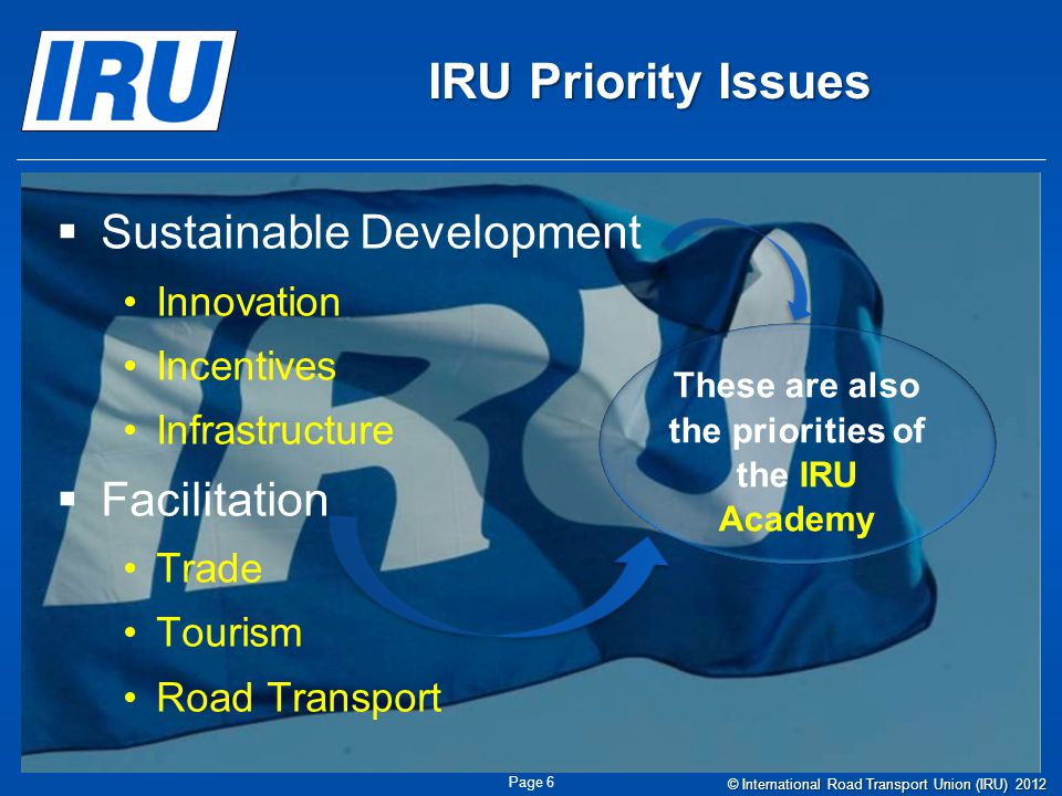 IRU Priority Issues Sustainable Development Innovation Incentives Infrastructure Facilitation Trade Tourism Road Transport These are also the priorities of the IRU Academy Page 6 © International Road Transport Union (IRU) 2012