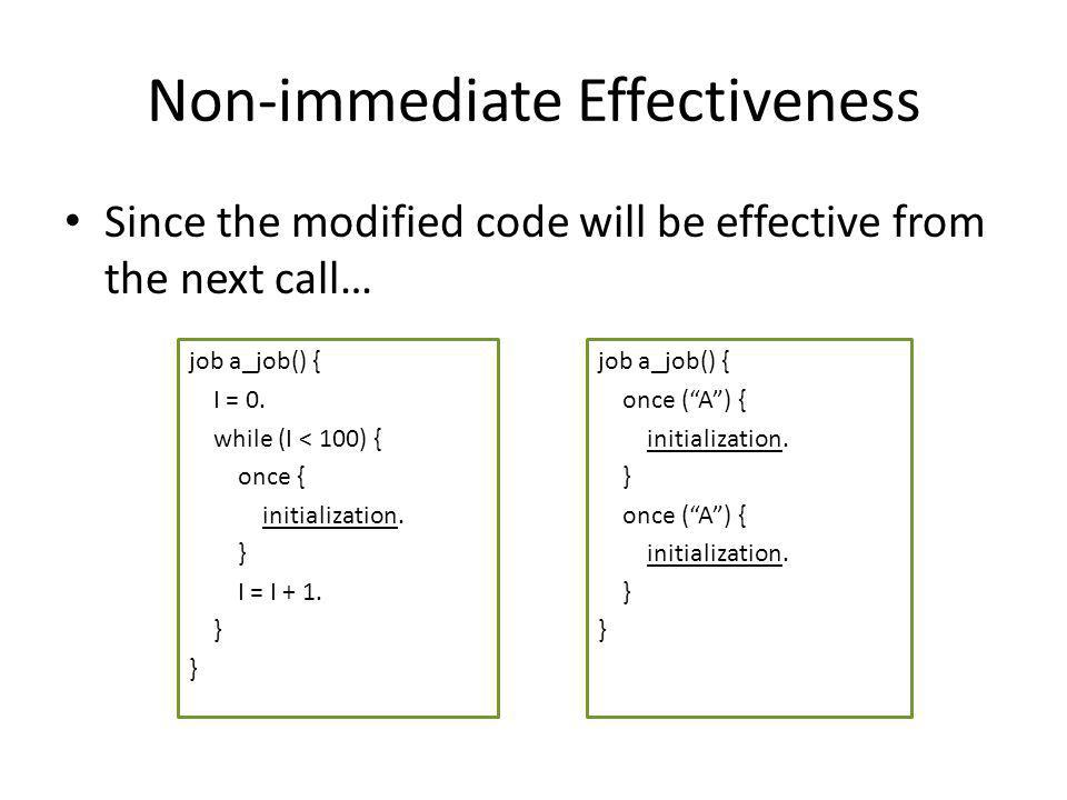 Non-immediate Effectiveness Since the modified code will be effective from the next call… job a_job() { I = 0.