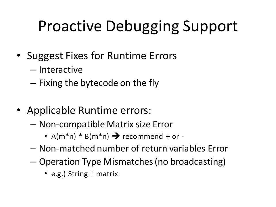 Proactive Debugging Support Suggest Fixes for Runtime Errors – Interactive – Fixing the bytecode on the fly Applicable Runtime errors: – Non-compatible Matrix size Error A(m*n) * B(m*n) recommend + or - – Non-matched number of return variables Error – Operation Type Mismatches (no broadcasting) e.g.) String + matrix
