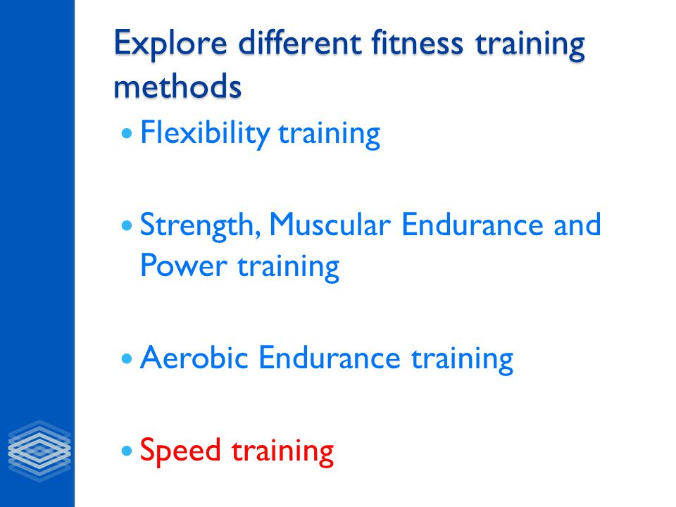 Explore different fitness training methods Flexibility training Strength, Muscular Endurance and Power training Aerobic Endurance training Speed train