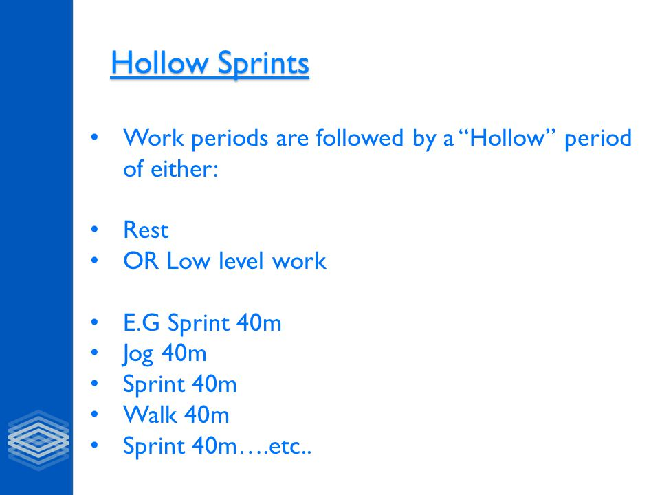 Hollow Sprints Hollow Sprints Work periods are followed by a Hollow period of either: Rest OR Low level work E.G Sprint 40m Jog 40m Sprint 40m Walk 40