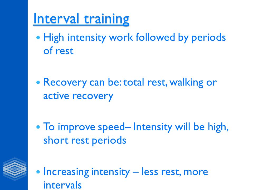 Interval training Interval training High intensity work followed by periods of rest Recovery can be: total rest, walking or active recovery To improve