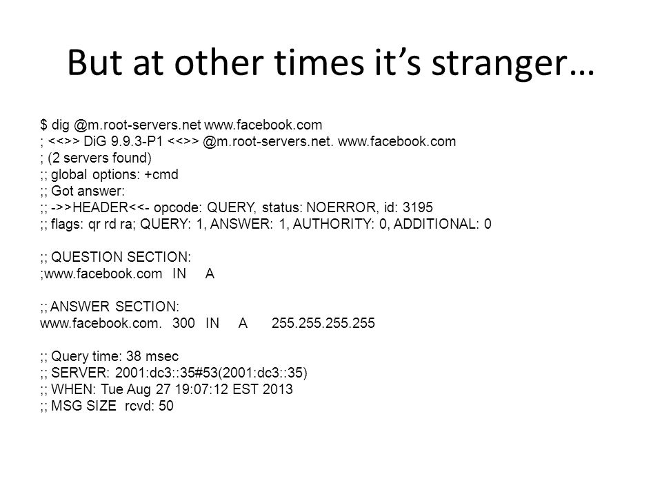 But at other times its stranger… $ dig @m.root-servers.net www.facebook.com ; > DiG 9.9.3-P1 > @m.root-servers.net.www.facebook.com ; (2 servers found) ;; global options: +cmd ;; Got answer: ;; ->>HEADER<<- opcode: QUERY, status: NOERROR, id: 3195 ;; flags: qr rd ra; QUERY: 1, ANSWER: 1, AUTHORITY: 0, ADDITIONAL: 0 ;; QUESTION SECTION: ;www.facebook.comINA ;; ANSWER SECTION: www.facebook.com.300INA255.255.255.255 ;; Query time: 38 msec ;; SERVER: 2001:dc3::35#53(2001:dc3::35) ;; WHEN: Tue Aug 27 19:07:12 EST 2013 ;; MSG SIZE rcvd: 50