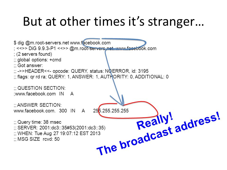 But at other times its stranger… $ dig @m.root-servers.net www.facebook.com ; > DiG 9.9.3-P1 > @m.root-servers.net.www.facebook.com ; (2 servers found