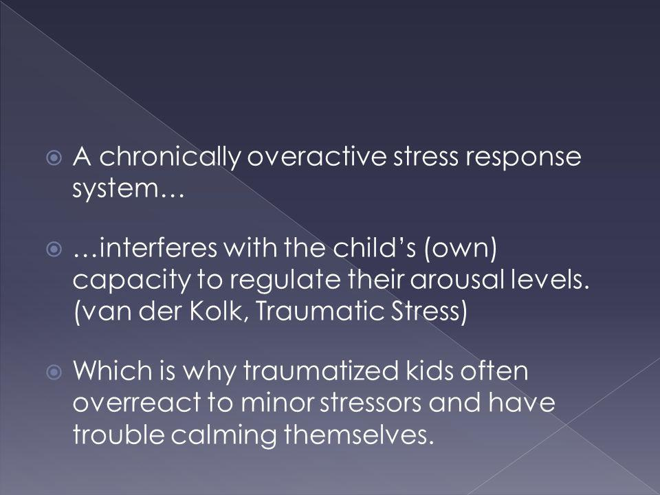 A chronically overactive stress response system… …interferes with the childs (own) capacity to regulate their arousal levels. (van der Kolk, Traumatic