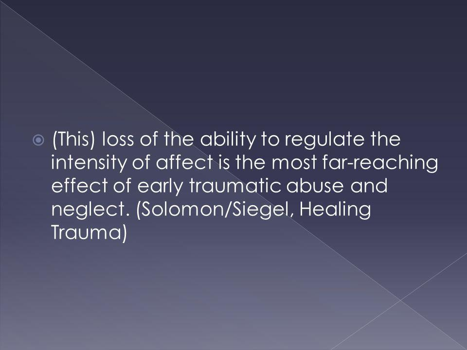 (This) loss of the ability to regulate the intensity of affect is the most far-reaching effect of early traumatic abuse and neglect. (Solomon/Siegel,