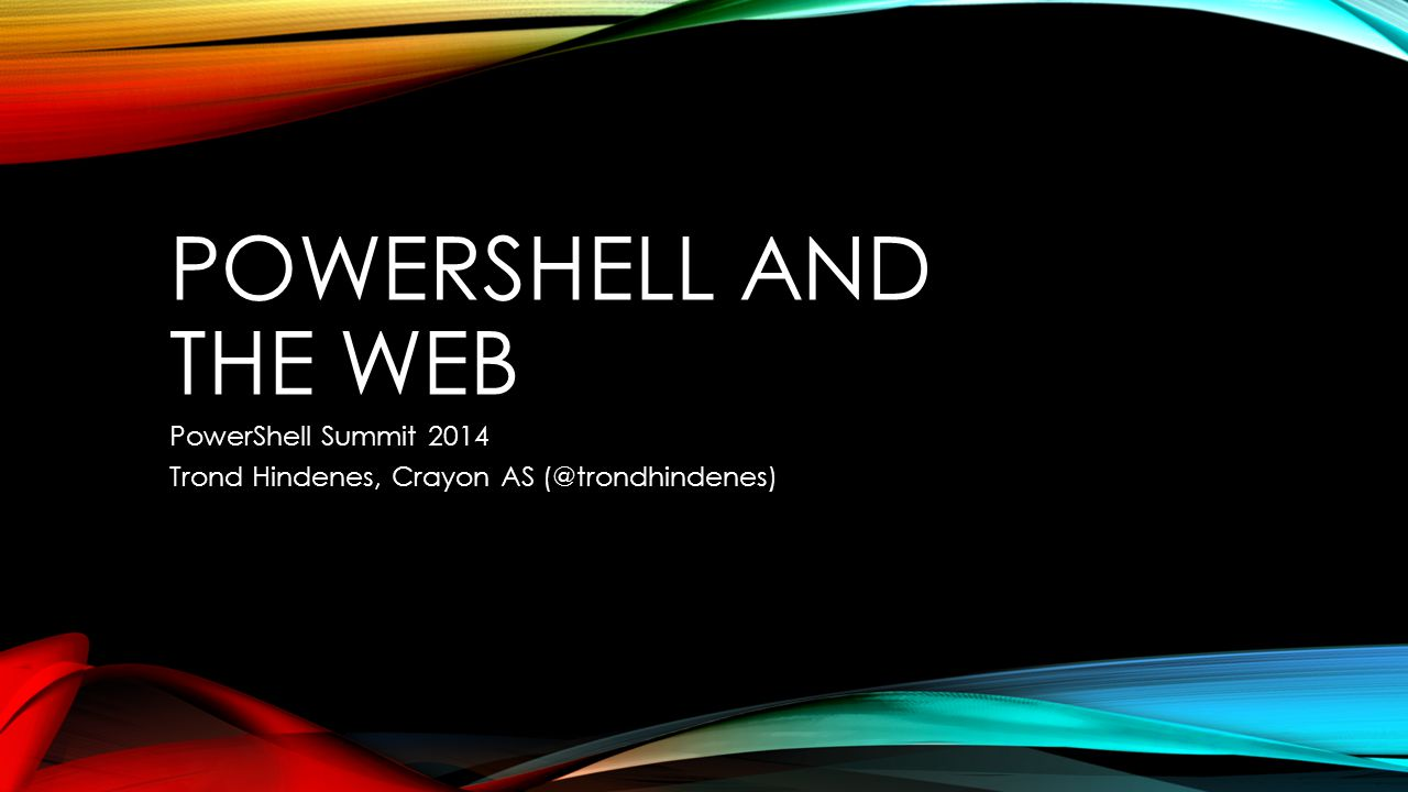 POWERSHELL AND THE WEB PowerShell Summit 2014 Trond Hindenes, Crayon AS (@trondhindenes)