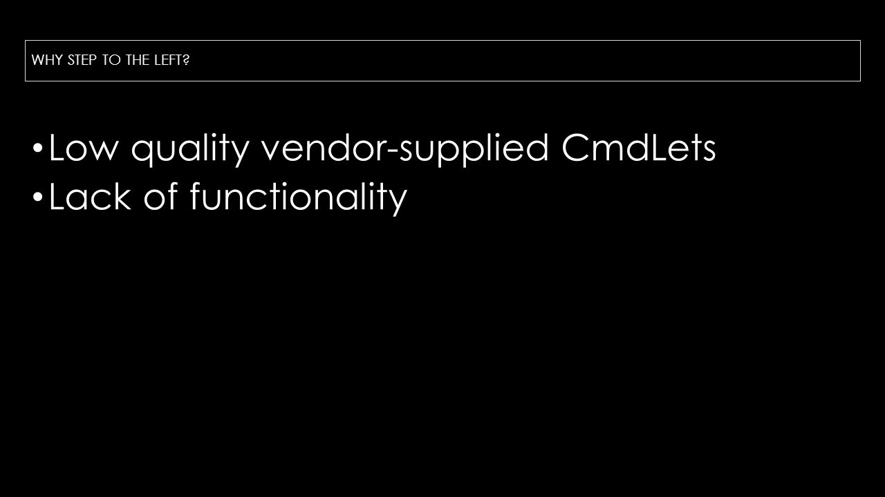 WHY STEP TO THE LEFT Low quality vendor-supplied CmdLets Lack of functionality