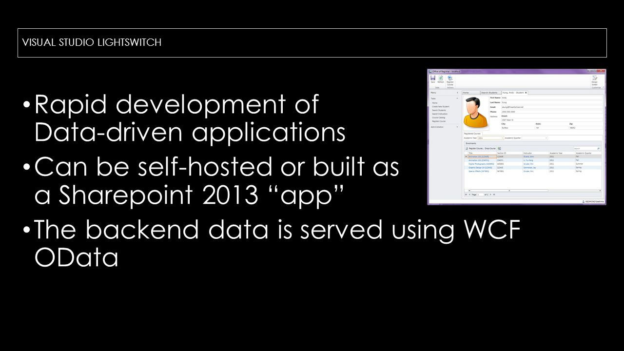 VISUAL STUDIO LIGHTSWITCH Rapid development of Data-driven applications Can be self-hosted or built as a Sharepoint 2013 app The backend data is served using WCF OData