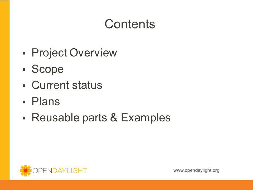 www.opendaylight.org Contents Project Overview Scope Current status Plans Reusable parts & Examples