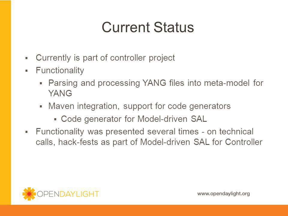 www.opendaylight.org Current Status Currently is part of controller project Functionality Parsing and processing YANG files into meta-model for YANG M