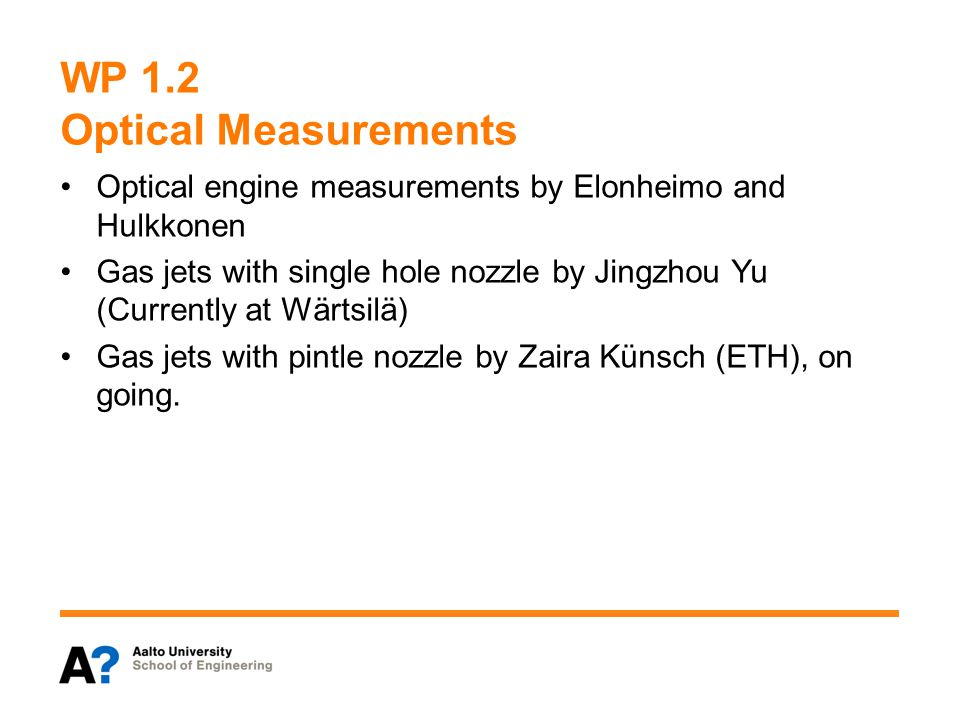 WP 1.2 Optical Measurements Optical engine measurements by Elonheimo and Hulkkonen Gas jets with single hole nozzle by Jingzhou Yu (Currently at Wärtsilä) Gas jets with pintle nozzle by Zaira Künsch (ETH), on going.