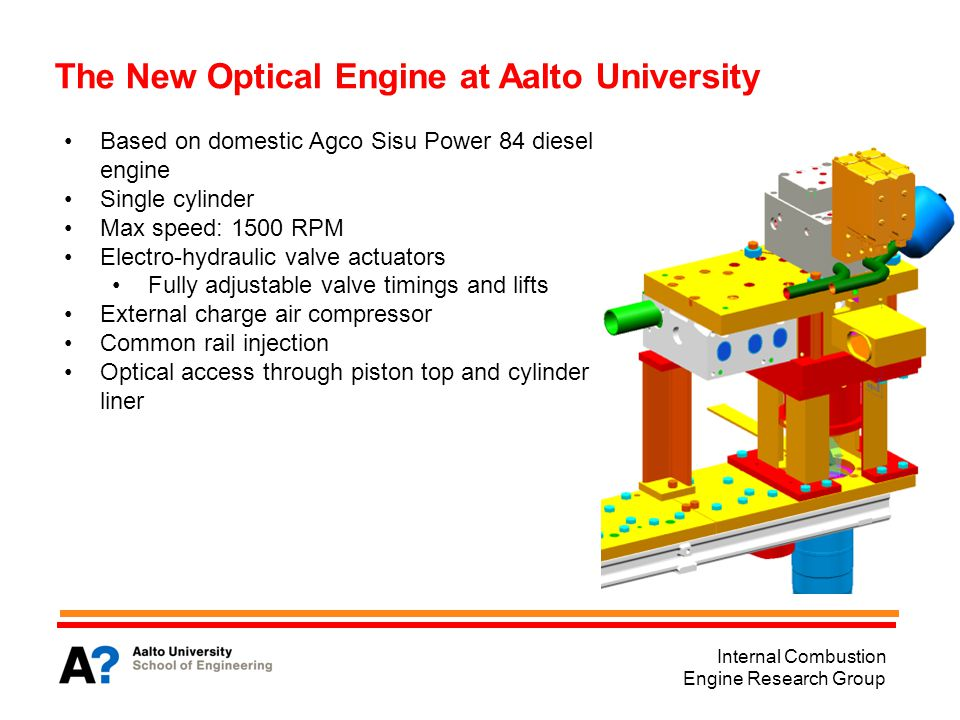 Internal Combustion Engine Research Group The New Optical Engine at Aalto University Based on domestic Agco Sisu Power 84 diesel engine Single cylinder Max speed: 1500 RPM Electro-hydraulic valve actuators Fully adjustable valve timings and lifts External charge air compressor Common rail injection Optical access through piston top and cylinder liner
