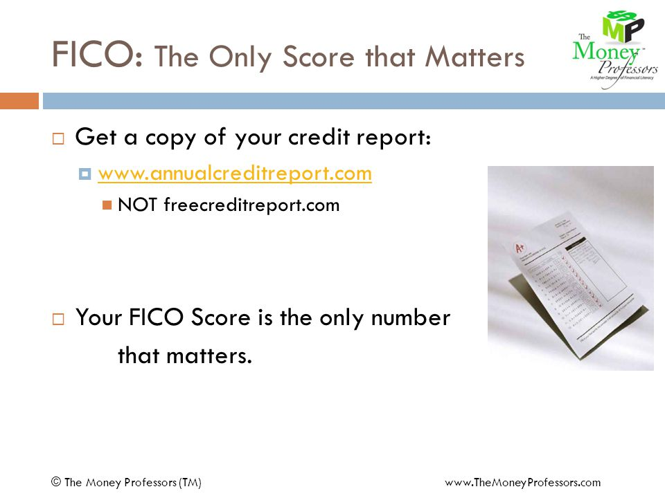 FICO: The Only Score that Matters © The Money Professors (TM) www.TheMoneyProfessors.com Get a copy of your credit report: www.annualcreditreport.com NOT freecreditreport.com Your FICO Score is the only number that matters.