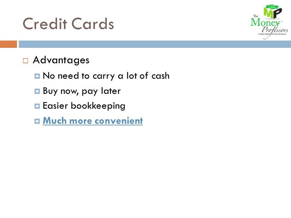 Credit Cards Advantages No need to carry a lot of cash Buy now, pay later Easier bookkeeping Much more convenient