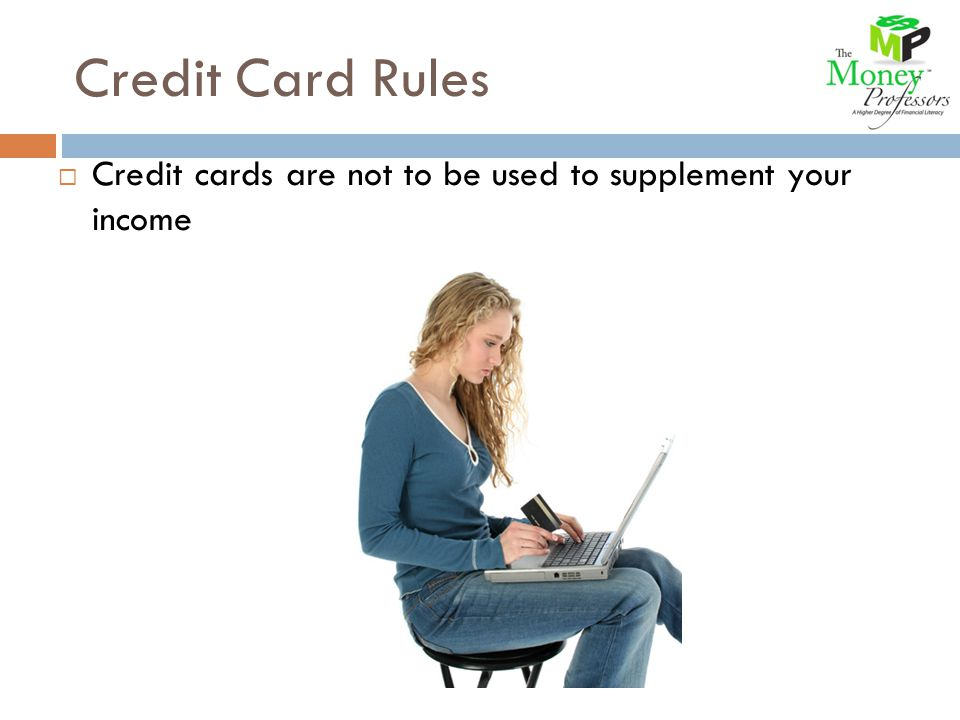 Credit cards are not to be used to supplement your income