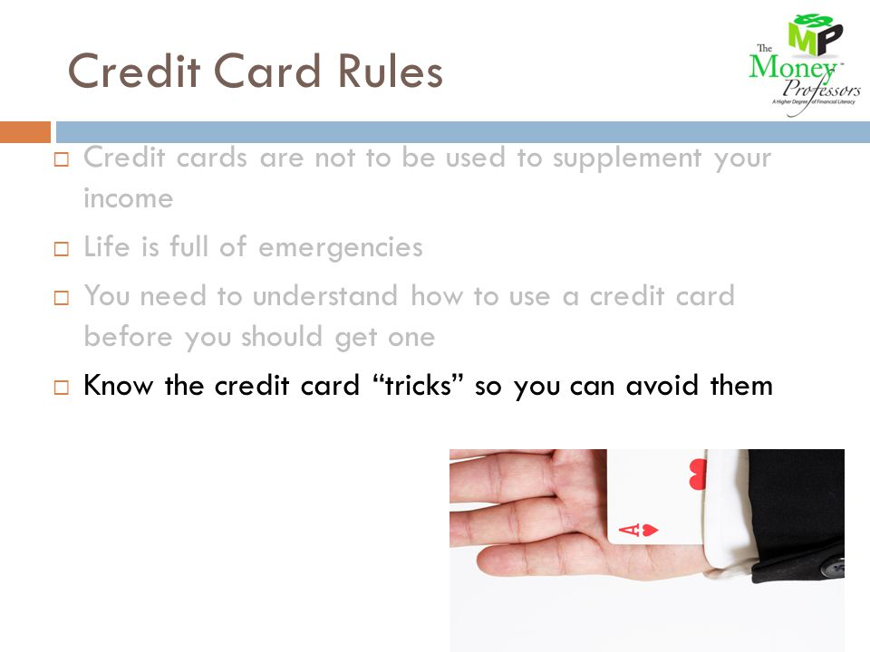 Credit Card Rules Credit cards are not to be used to supplement your income Life is full of emergencies You need to understand how to use a credit card before you should get one Know the credit card tricks so you can avoid them