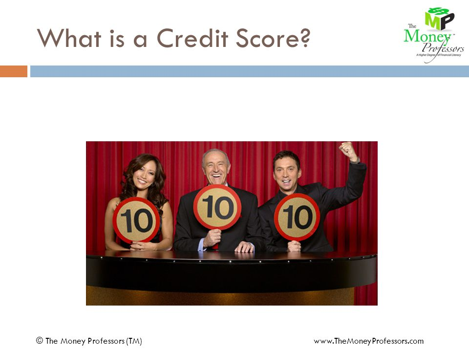 What is a Credit Score © The Money Professors (TM) www.TheMoneyProfessors.com