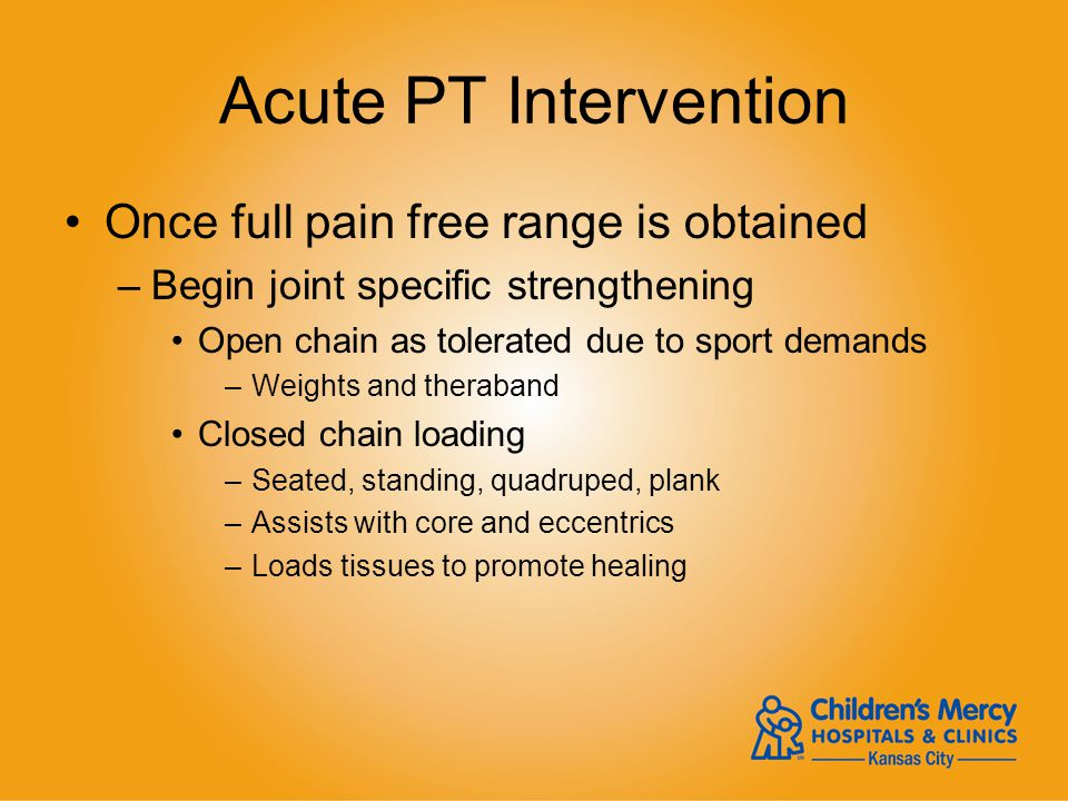 Acute PT Intervention Once full pain free range is obtained –Begin joint specific strengthening Open chain as tolerated due to sport demands –Weights