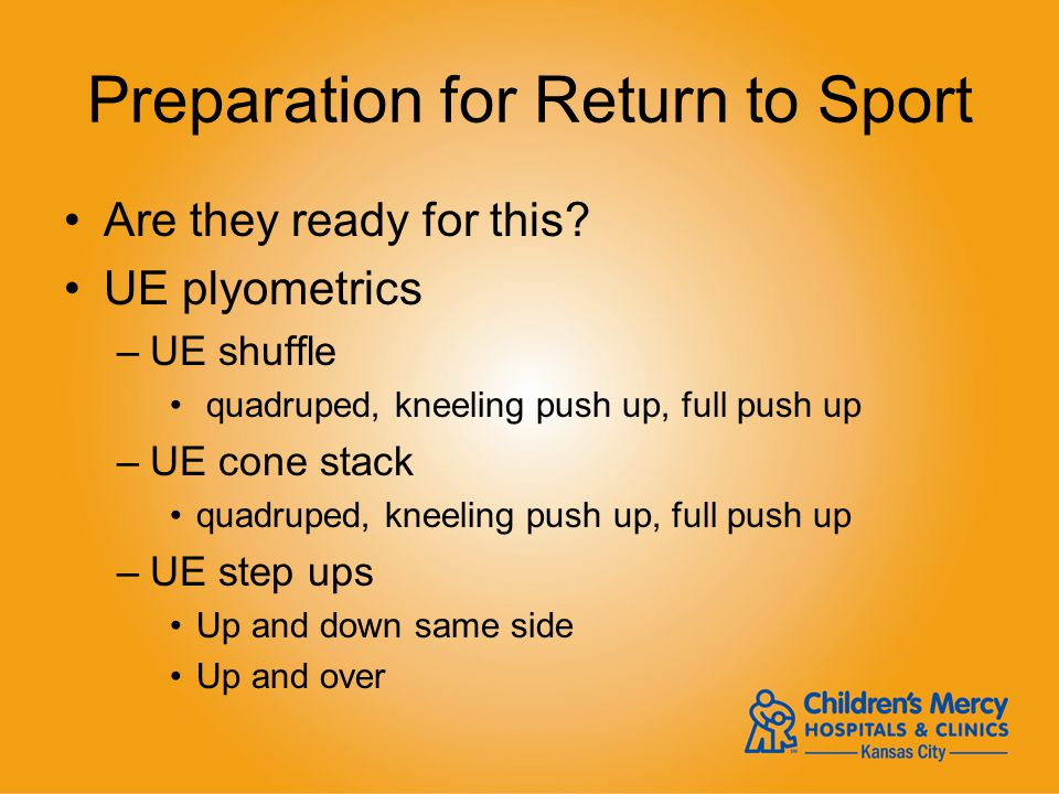 Preparation for Return to Sport Are they ready for this? UE plyometrics –UE shuffle quadruped, kneeling push up, full push up –UE cone stack quadruped
