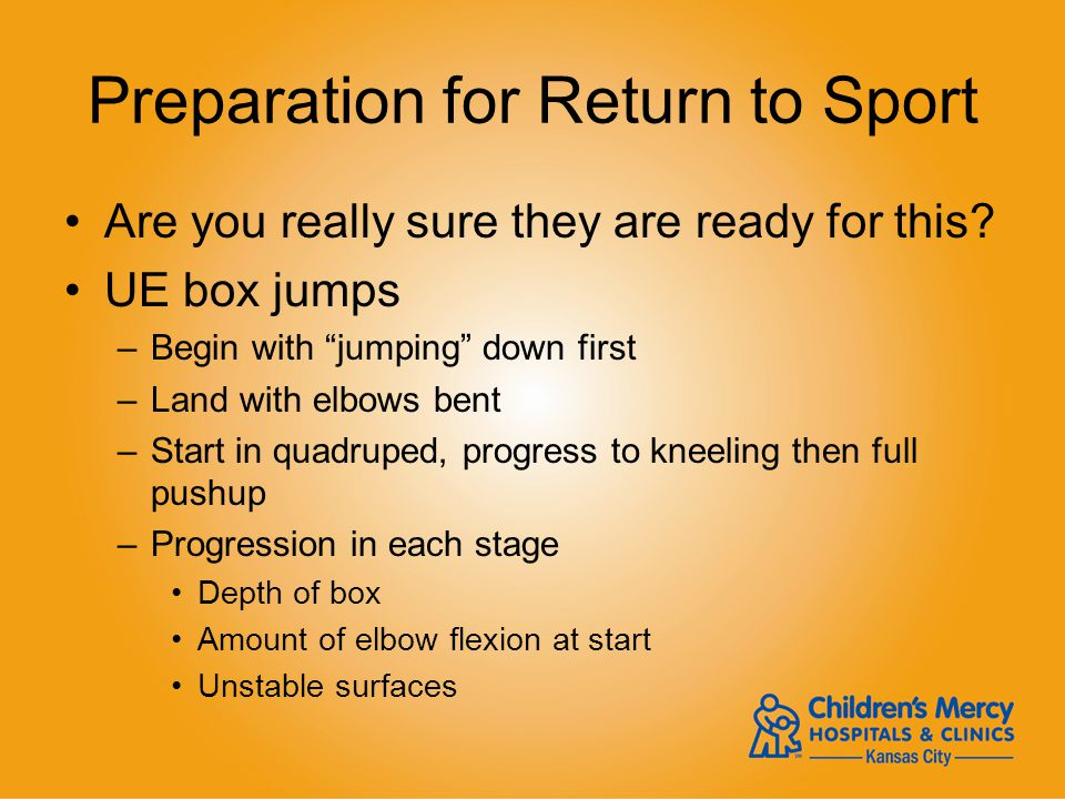 Preparation for Return to Sport Are you really sure they are ready for this? UE box jumps –Begin with jumping down first –Land with elbows bent –Start