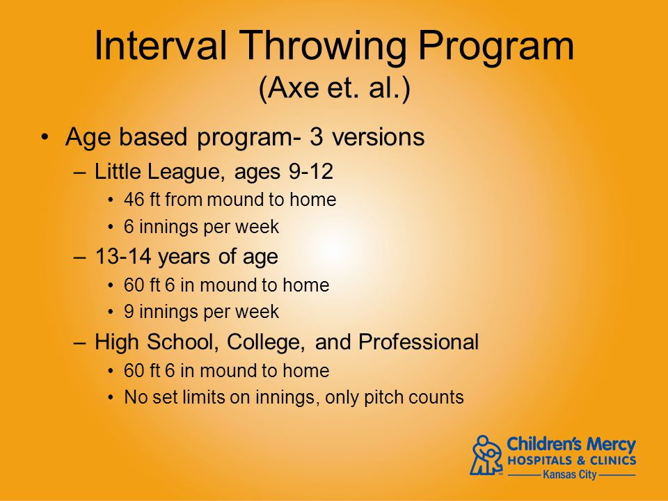Interval Throwing Program (Axe et. al.) Age based program- 3 versions –Little League, ages 9-12 46 ft from mound to home 6 innings per week –13-14 yea