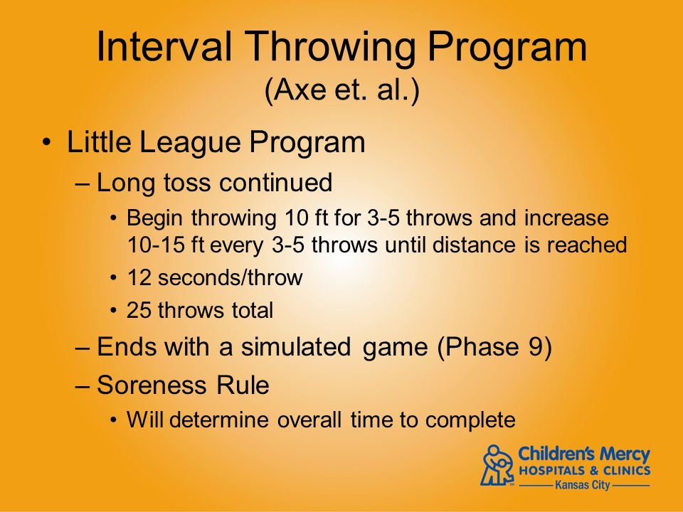 Interval Throwing Program (Axe et. al.) Little League Program –Long toss continued Begin throwing 10 ft for 3-5 throws and increase 10-15 ft every 3-5