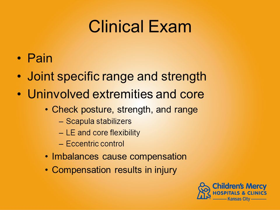 Clinical Exam Pain Joint specific range and strength Uninvolved extremities and core Check posture, strength, and range –Scapula stabilizers –LE and c