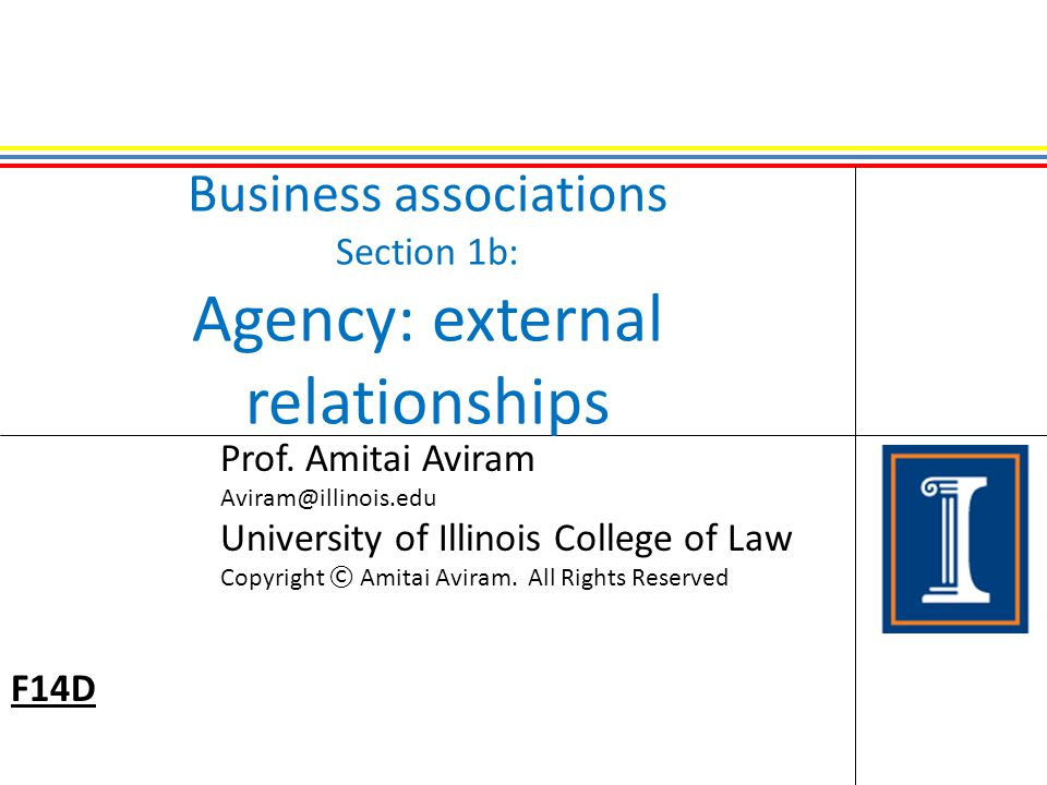 Business associations Section 1b: Agency: external relationships Prof. Amitai Aviram Aviram@illinois.edu University of Illinois College of Law Copyrig