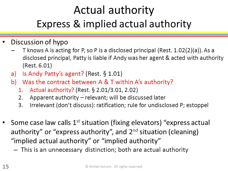 Actual authority Express & implied actual authority Discussion of hypo – T knows A is acting for P, so P is a disclosed principal (Rest. 1.02(2)(a)).