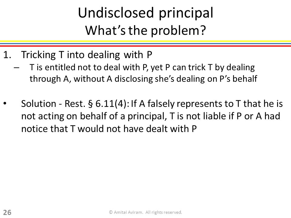 Undisclosed principal Whats the problem? 1.Tricking T into dealing with P – T is entitled not to deal with P, yet P can trick T by dealing through A,