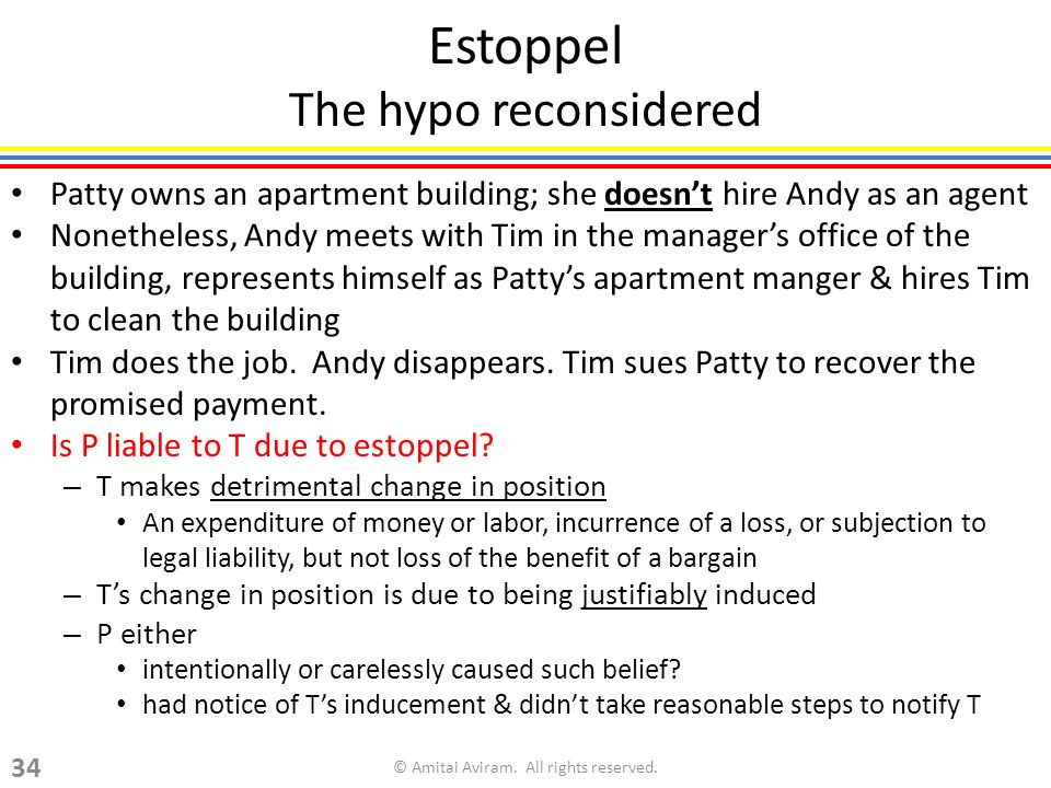 Estoppel The hypo reconsidered Patty owns an apartment building; she doesnt hire Andy as an agent Nonetheless, Andy meets with Tim in the managers office of the building, represents himself as Pattys apartment manger & hires Tim to clean the building Tim does the job.