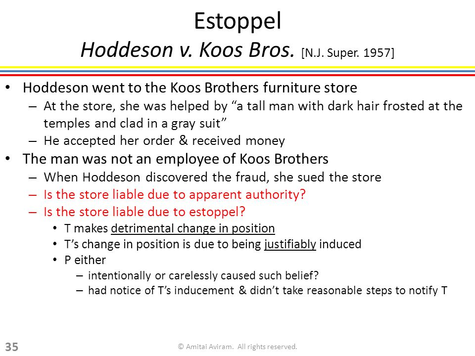 Estoppel Hoddeson v. Koos Bros. [N.J. Super. 1957] Hoddeson went to the Koos Brothers furniture store – At the store, she was helped by a tall man wit