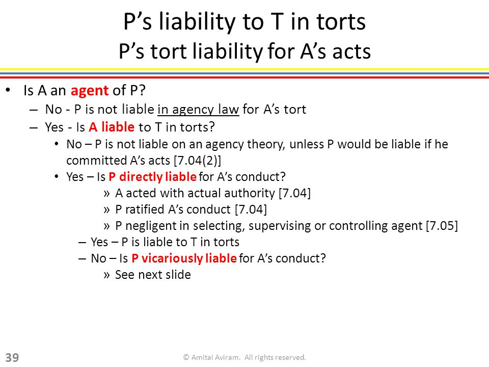 Ps liability to T in torts Ps tort liability for As acts Is A an agent of P? – No - P is not liable in agency law for As tort – Yes - Is A liable to T