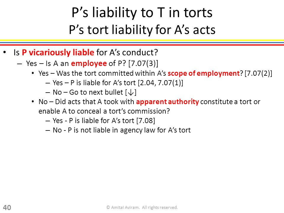 Ps liability to T in torts Ps tort liability for As acts Is P vicariously liable for As conduct? – Yes – Is A an employee of P? [7.07(3)] Yes – Was th