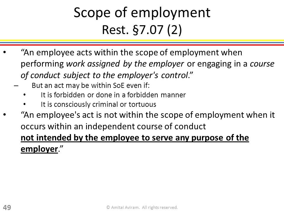 Scope of employment Rest. §7.07 (2) An employee acts within the scope of employment when performing work assigned by the employer or engaging in a cou