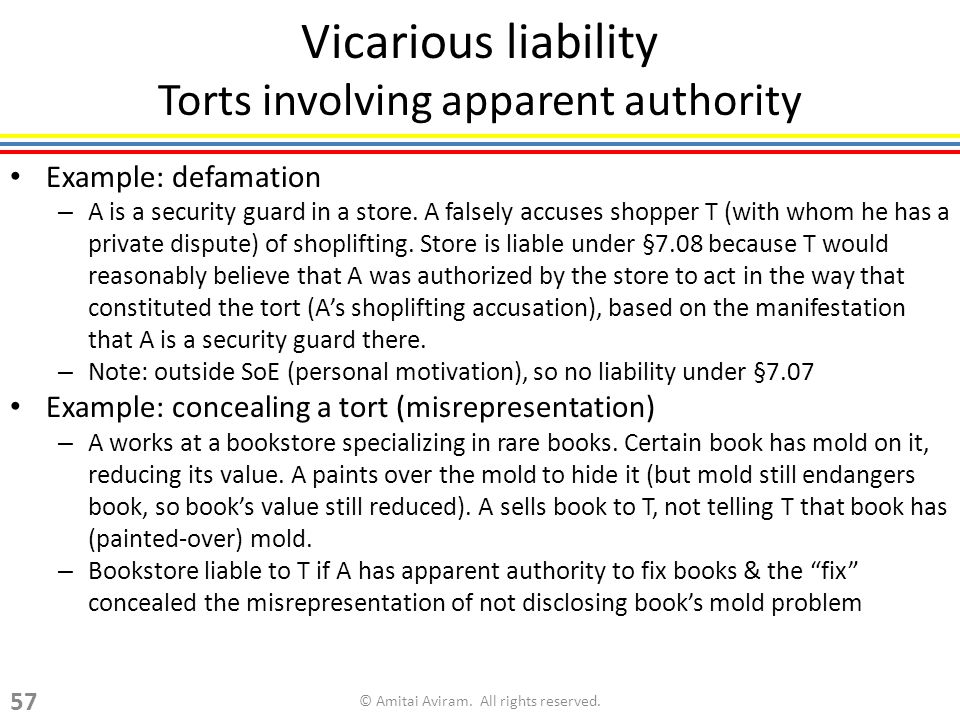 Vicarious liability Torts involving apparent authority Example: defamation – A is a security guard in a store. A falsely accuses shopper T (with whom