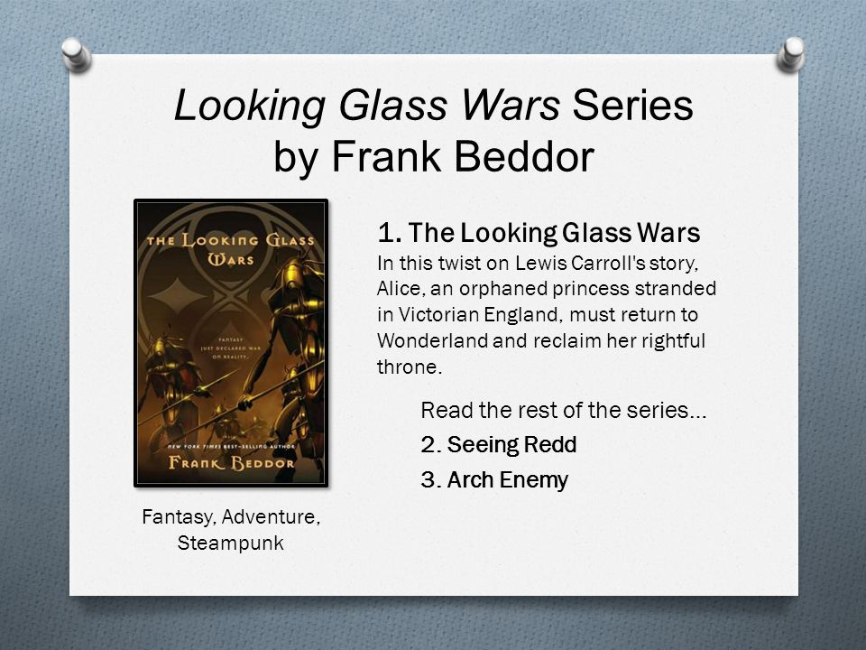 Looking Glass Wars Series by Frank Beddor Read the rest of the series… 2. Seeing Redd 3. Arch Enemy Fantasy, Adventure, Steampunk 1. The Looking Glass