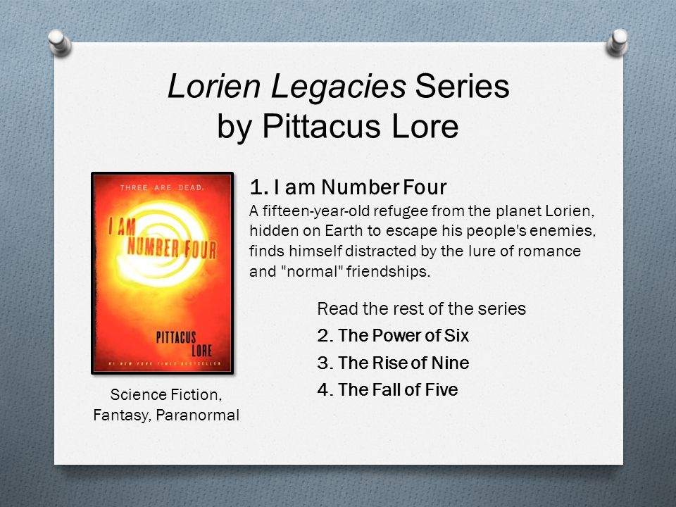 Lorien Legacies Series by Pittacus Lore Read the rest of the series 2. The Power of Six 3. The Rise of Nine 4. The Fall of Five 1. I am Number Four A